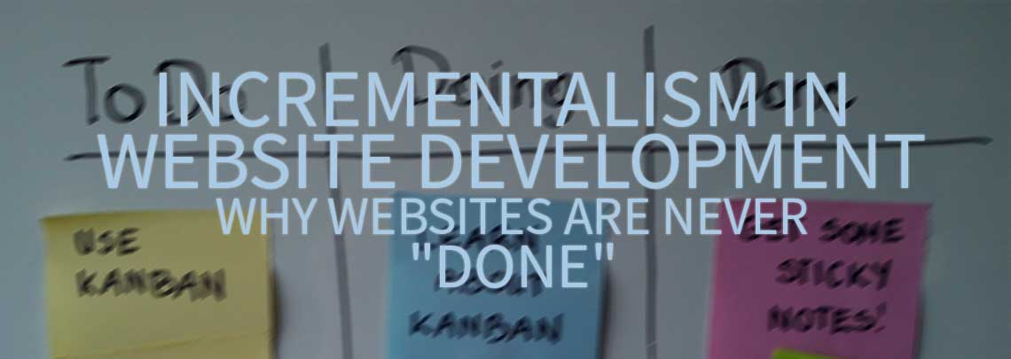 "Incrementalism in Website Development: Why Websites Are Never ""Done."""
