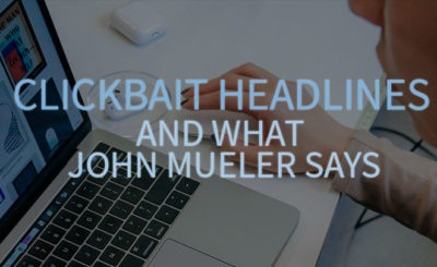 Clickbait Headlines and what John Mueller Says